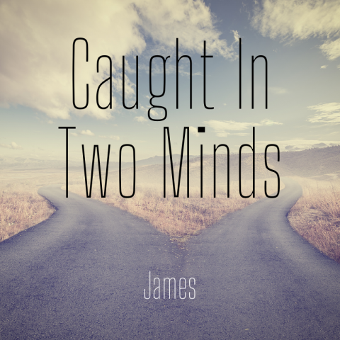 Caught In Two Minds (3) James 1:19-27